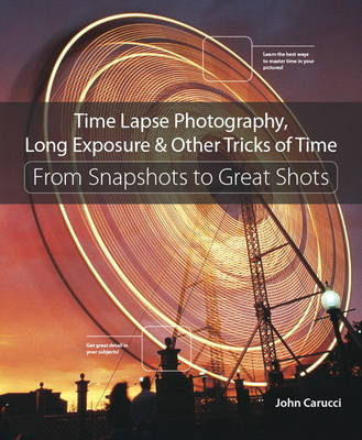 Picture of Time Lapse Photography, Long Exposure, & Other Tricks of Time: From Snapshots to Great Shots