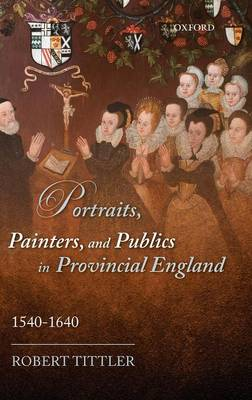 Picture of Portraits, Painters, and Publics in Provincial England, 1540-1640