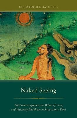 Picture of Naked Seeing: The Great Perfection, the Wheel of Time, and Visionary Buddhism in Renaissance Tibet