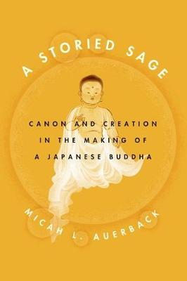 Picture of Storied Sage: Canon and Creation in the Making of a Japanese Buddha
