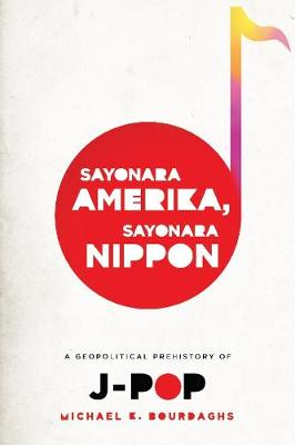 Picture of Sayonara Amerika, Sayonara Nippon: A Geopolitical Prehistory of J-Pop