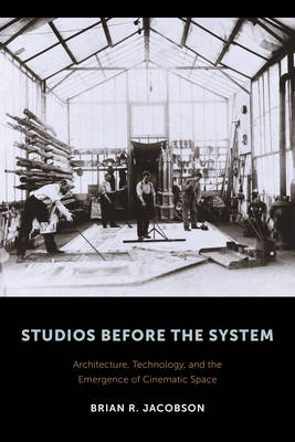 Picture of Studios Before the System: Architecture, Technology, and the Emergence of Cinematic Space