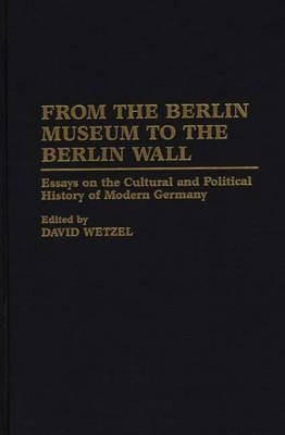 Picture of From the Berlin Museum to the Berlin Wall: Essays on the Cultural and Political History of Modern Germany