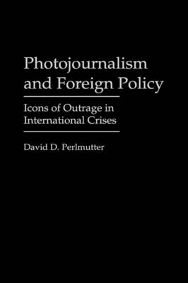 Picture of Photojournalism and Foreign Policy: Icons of Outrage in International Crises