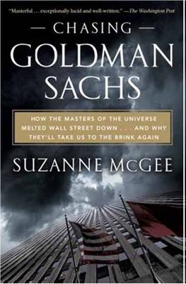 Picture of Chasing Goldman Sachs: How the Masters of the Universe Melted Wall Street Down, and Why They'll Take Us to the Brink Again