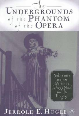 Picture of The Undergrounds of the  Phantom of the Opera : Sublimation and the Gothic in Leroux's Novel and its Progeny