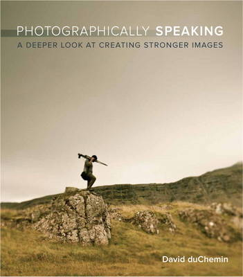 Picture of Photographically Speaking: A Deeper Look at Creating Stronger Images