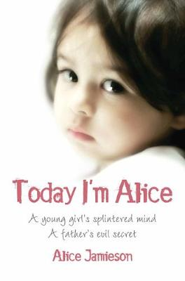Picture of Today I'm Alice: A Young Girl's Splintered Mind, a Father's Evil Secret