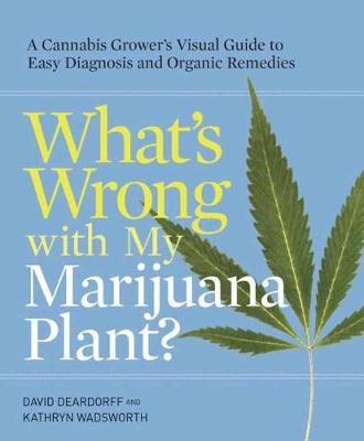 Picture of What's Wrong with My Marijuana Plant?: A Cannabis Grower's Visual Guide to Easy Diagnosis and Organic Remedies