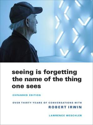 Picture of Seeing is Forgetting the Name of the Thing One Sees: Over Thirty Years of Conversations with Robert Irwin