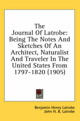 Picture of The Journal of Latrobe: Being the Notes and Sketches of an Architect, Naturalist and Traveler in the United States from 1797-1820 (1905)
