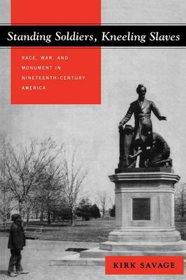 Picture of Standing Soldiers, Kneeling Slaves: Race, War and Monument in Nineteenth-Century America
