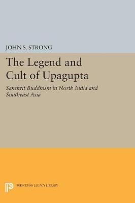 Picture of The Legend and Cult of Upagupta: Sanskrit Buddhism in North India and Southeast Asia