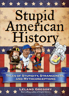 Picture of Stupid American History: Tales of Stupidity, Strangeness, and Mythconceptions