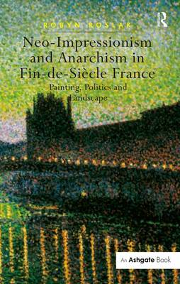 Picture of Neo-impressionism and Anarchism in Fin-de-Siecle France: Painting, Politics and Landscape