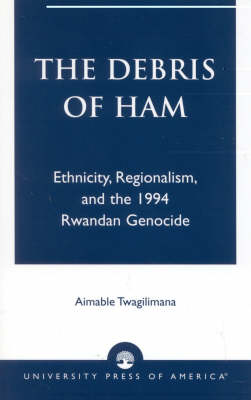 Picture of The Debris of Ham: Ethnicity, Regionalism and the 1994 Rwandan Genocide