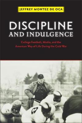 Picture of Discipline and Indulgence: College Football, Media, and the American Way of Life During the Cold War