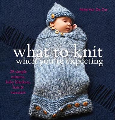Picture of What To Knit When You're Expecting: 28 Simple Mittens, Baby Blankets, Hats and Sweaters