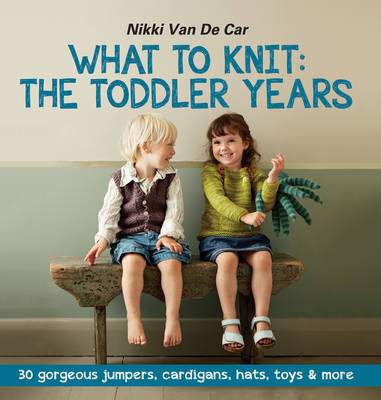 What to Knit the Toddler Years: 30 Gorgeous Jumpers, Cardigans, Hats, Toys & More