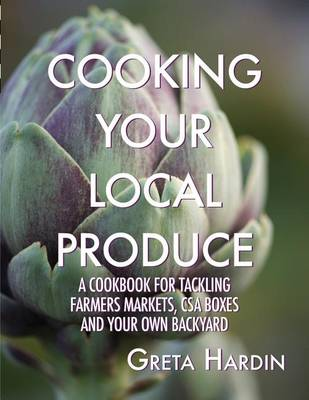 Picture of Cooking Your Local Produce: A Cookbook for Tackling Farmers Markets, CSA Boxes, and Your Own Backyard