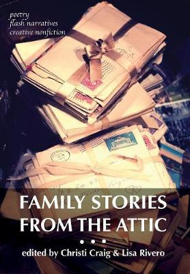Picture of Family Stories from the Attic: Bringing Letters and Archives Alive Through Creative Nonfiction, Flash Narratives, and Poetry