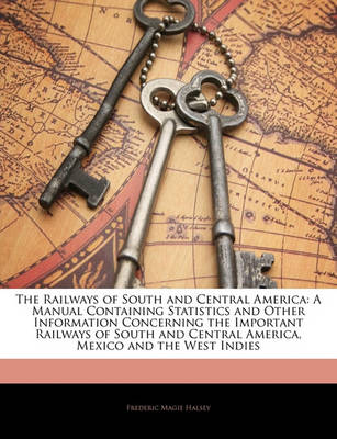 Picture of The Railways of South and Central America: A Manual Containing Statistics and Other Information Concerning the Important Railways of South and Central America, Mexico and the West Indies
