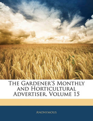 Picture of The Gardener's Monthly and Horticultural Advertiser, Volume 15