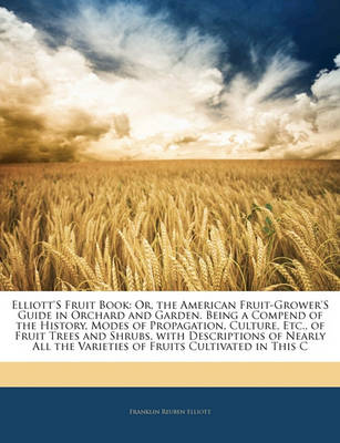 Picture of Elliott's Fruit Book: Or, the American Fruit-Grower's Guide in Orchard and Garden. Being a Compend of the History, Modes of Propagation, Culture, Etc., of Fruit Trees and Shrubs, with Descriptions of Nearly All the Varieties of Fruits Cultivated in T