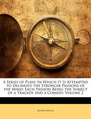 Picture of A Series of Plays: In Which It Is Attempted to Delineate the Stronger Passions of the Mind: Each Passion Being the Subject of a Tragedy and a Comedy, Volume 2