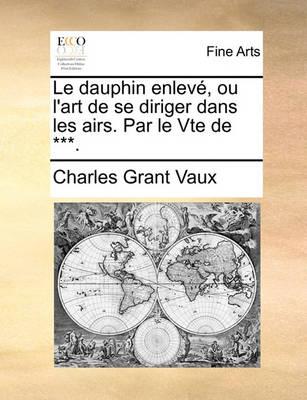 Picture of Le Dauphin Enlev, Ou L'Art de Se Diriger Dans Les Airs. Par Le Vte de ***.