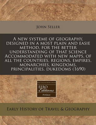 A New Systeme of Geography, Designed in a Most Plain and Easie Method, for the Better Understanding of That Science Accommodated with New Mapps, of All the Countries, Regions, Empires, Monarchies, Kingdoms, Principalities, Dukedoms (1690)
