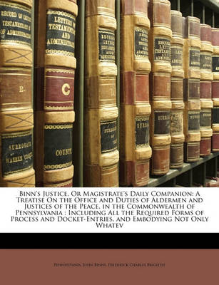 Picture of Binn's Justice, or Magistrate's Daily Companion: A Treatise on the Office and Duties of Aldermen and Justices of the Peace, in the Commonwealth of Pennsylvania: Including All the Required Forms of Process and Docket-Entries, and Embodying Not Only Wh