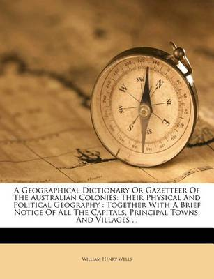 Picture of A Geographical Dictionary or Gazetteer of the Australian Colonies: Their Physical and Political Geography: Together with a Brief Notice of All the Capitals, Principal Towns, and Villages ...