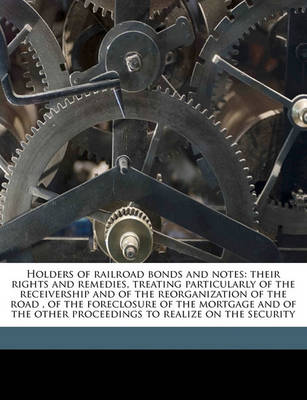 Picture of Holders of Railroad Bonds and Notes: Their Rights and Remedies, Treating Particularly of the Receivership and of the Reorganization of the Road, of the Foreclosure of the Mortgage and of the Other Proceedings to Realize on the Security