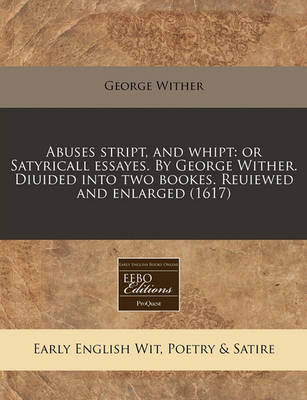 Picture of Abuses Stript, and Whipt: Or Satyricall Essayes. by George Wither. Diuided Into Two Bookes. Reuiewed and Enlarged (1617)