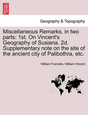 Picture of Miscellaneous Remarks, in Two Parts: 1st. on Vincent's Geography of Susiana. 2D. Supplementary Note on the Site of the Ancient City of Palibothra, Etc.