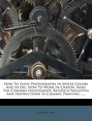 Picture of How to Paint Photographs in Water Colors and in Oil: How to Work in Crayon, Make the Chromo-Photograph, Retouch Negatives and Instructions in Ceramic Painting ......