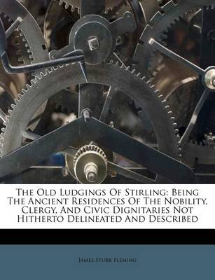 Picture of The Old Ludgings of Stirling: Being the Ancient Residences of the Nobility, Clergy, and Civic Dignitaries Not Hitherto Delineated and Described