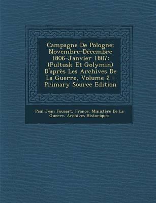 Picture of Campagne de Pologne: Novembre-Decembre 1806-Janvier 1807: (Pultusk Et Golymin) D'Apres Les Archives de La Guerre, Volume 2 - Primary Source