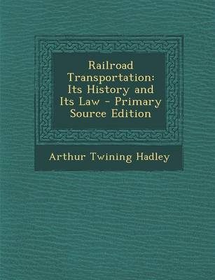 Picture of Railroad Transportation: Its History and Its Law - Primary Source Edition