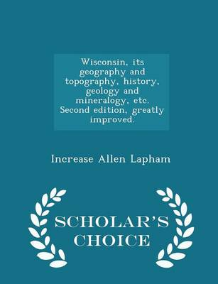 Picture of Wisconsin, Its Geography and Topography, History, Geology and Mineralogy, Etc. Second Edition, Greatly Improved. - Scholar's Choice Edition