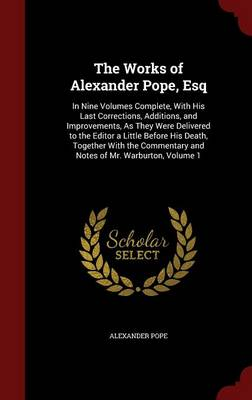 Picture of The Works of Alexander Pope, Esq: In Nine Volumes Complete, with His Last Corrections, Additions, and Improvements, as They Were Delivered to the Editor a Little Before His Death, Together with the Commentary and Notes of Mr. Warburton, Volume 1