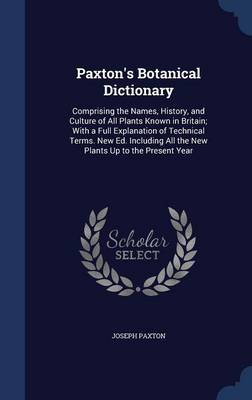 Picture of Paxton's Botanical Dictionary: Comprising the Names, History, and Culture of All Plants Known in Britain; With a Full Explanation of Technical Terms. New Ed. Including All the New Plants Up to the Present Year
