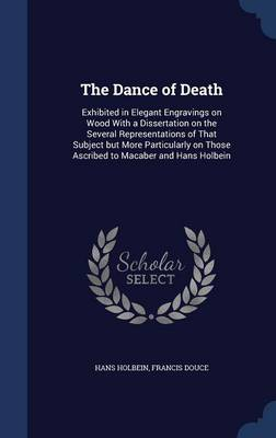 Picture of The Dance of Death: Exhibited in Elegant Engravings on Wood with a Dissertation on the Several Representations of That Subject But More Particularly on Those Ascribed to Macaber and Hans Holbein