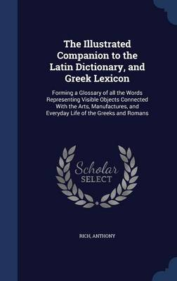 Picture of The Illustrated Companion to the Latin Dictionary, and Greek Lexicon: Forming a Glossary of All the Words Representing Visible Objects Connected with the Arts, Manufactures, and Everyday Life of the Greeks and Romans