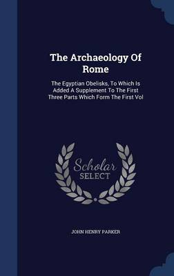 Picture of The Archaeology of Rome: The Egyptian Obelisks, to Which Is Added a Supplement to the First Three Parts Which Form the First Vol