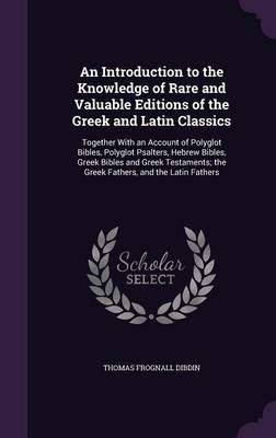 Picture of An Introduction to the Knowledge of Rare and Valuable Editions of the Greek and Latin Classics: Together with an Account of Polyglot Bibles, Polyglot Psalters, Hebrew Bibles, Greek Bibles and Greek Testaments; The Greek Fathers, and the Latin Fathers