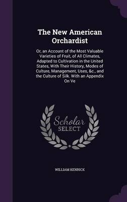 Picture of The New American Orchardist: Or, an Account of the Most Valuable Varieties of Fruit, of All Climates, Adapted to Cultivation in the United States, with Their History, Modes of Culture, Management, Uses, &C., and the Culture of Silk. with an Appendix