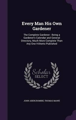 Picture of Every Man His Own Gardener: The Complete Gardener: Being a Gardener's Calendar and General Directory, Much More Complete Than Any One Hitherto Published