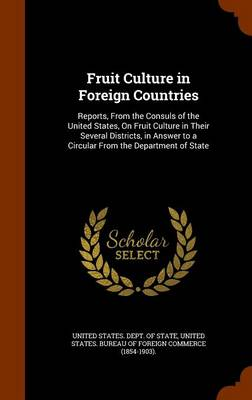 Picture of Fruit Culture in Foreign Countries: Reports, from the Consuls of the United States, on Fruit Culture in Their Several Districts, in Answer to a Circular from the Department of State